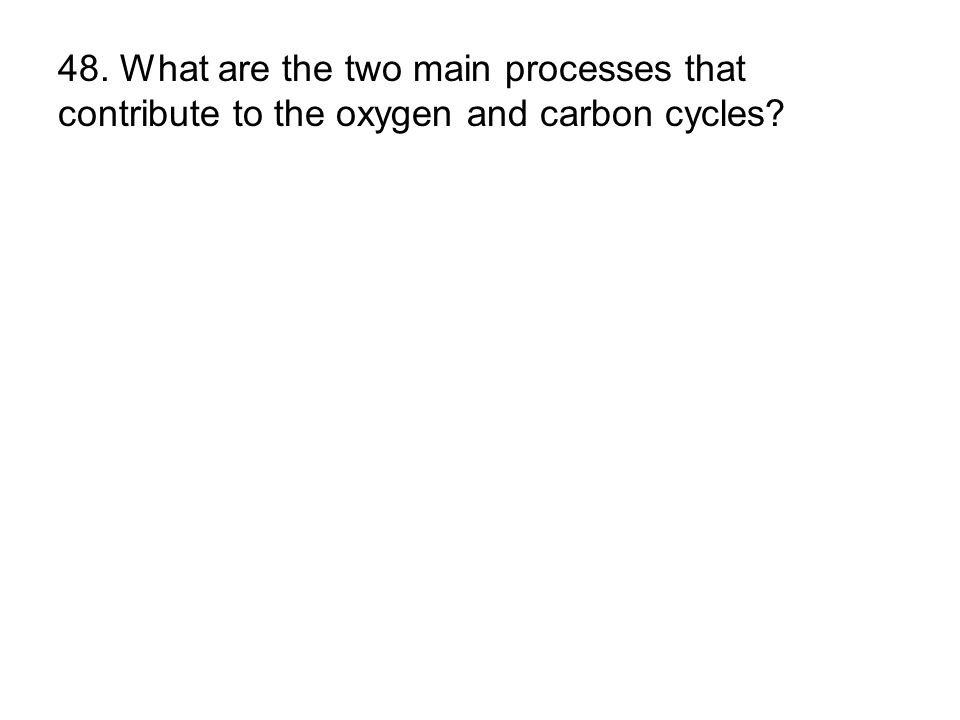 48. What are the two main processes that contribute to the oxygen and carbon cycles?