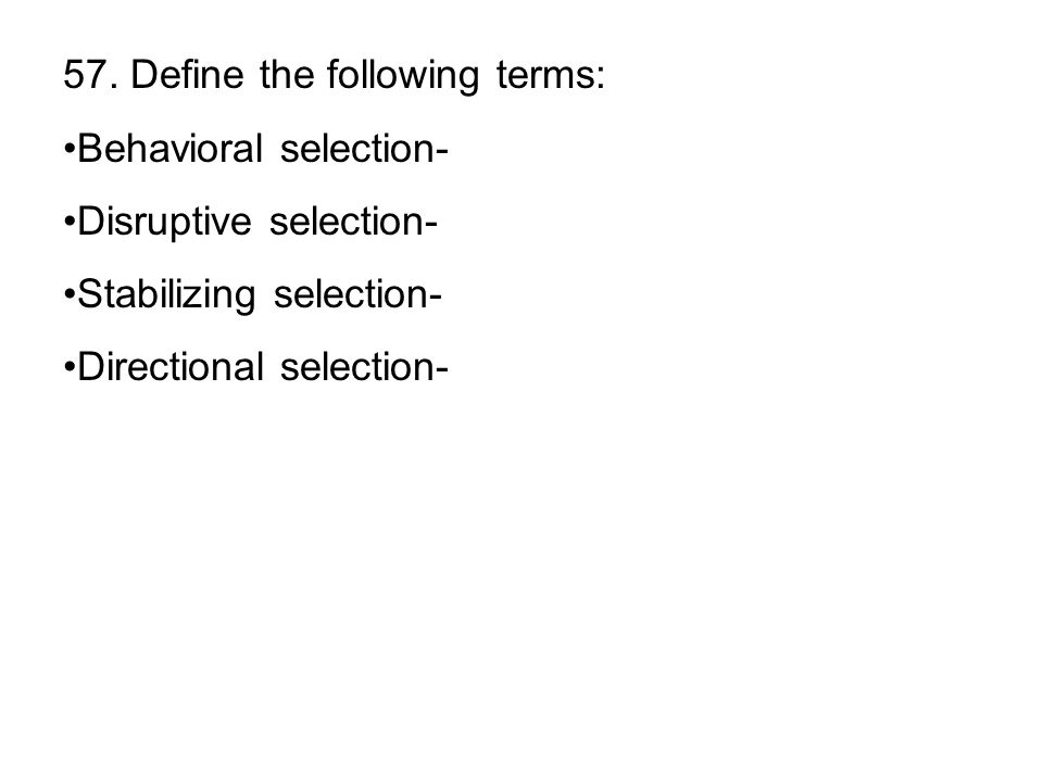 57. Define the following terms: Behavioral selection- Disruptive selection- Stabilizing selection- Directional selection-