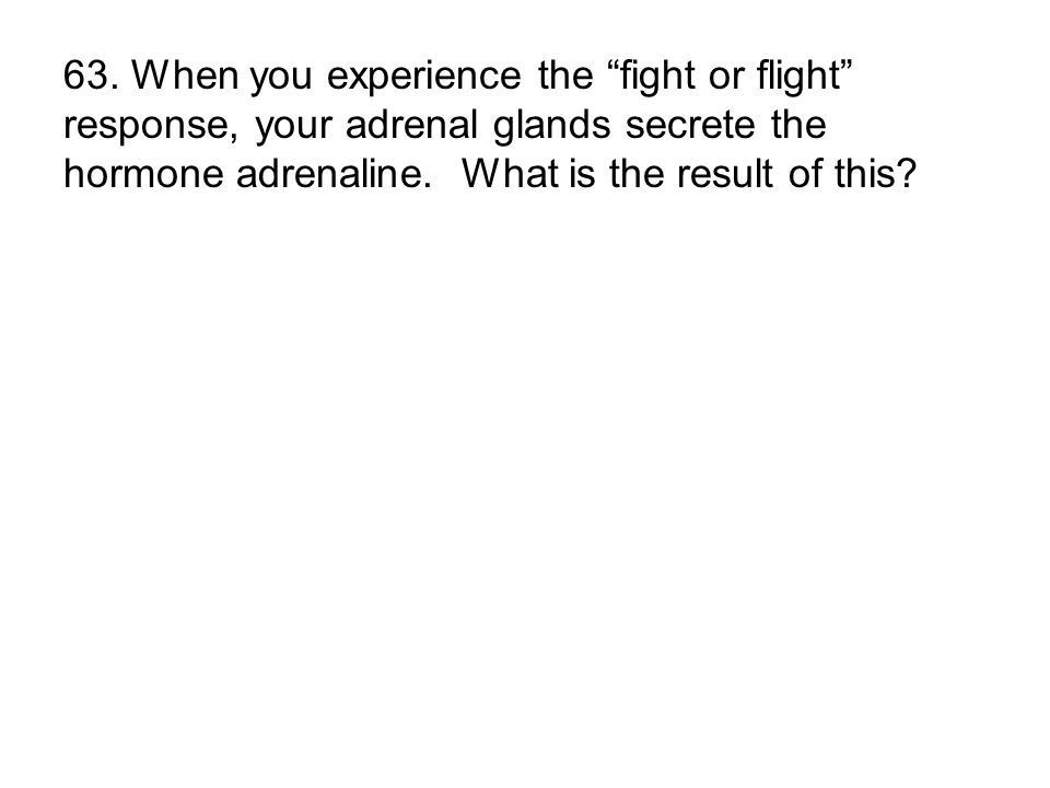 63. When you experience the fight or flight response, your adrenal glands secrete the hormone adrenaline. What is the result of this?