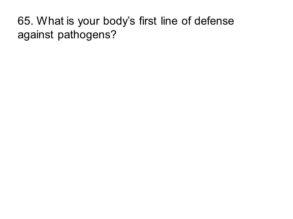 65. What is your bodys first line of defense against pathogens?