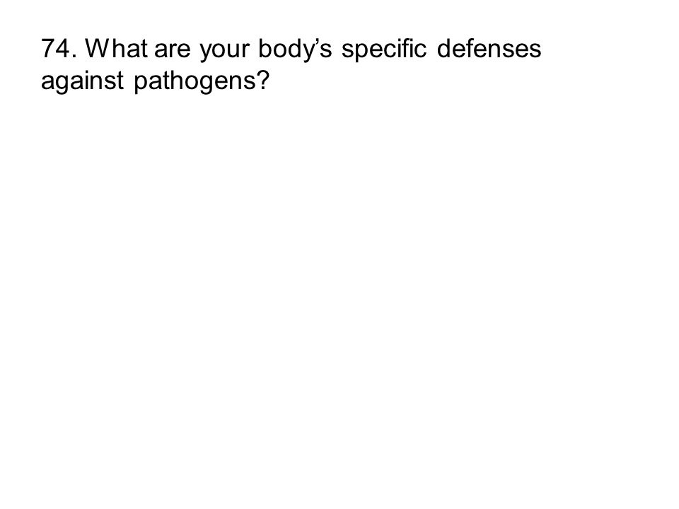 74. What are your bodys specific defenses against pathogens?