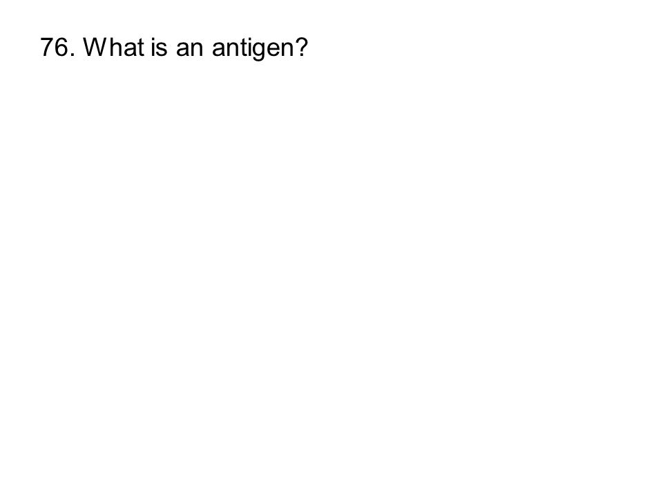 76. What is an antigen?