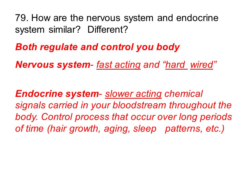 Both regulate and control you body Nervous system- fast acting and hard wired Endocrine system- slower acting chemical signals carried in your bloodstream throughout the body.