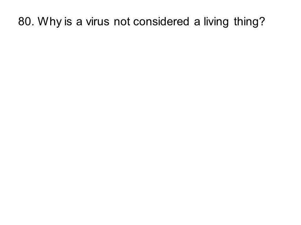 80. Why is a virus not considered a living thing?
