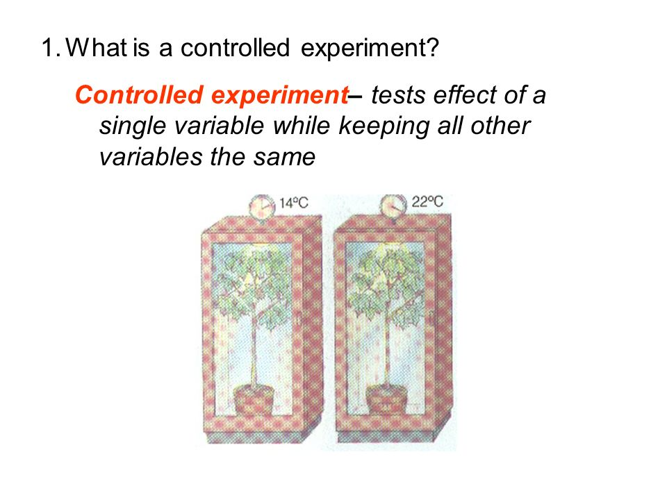 Controlled experiment– tests effect of a single variable while keeping all other variables the same