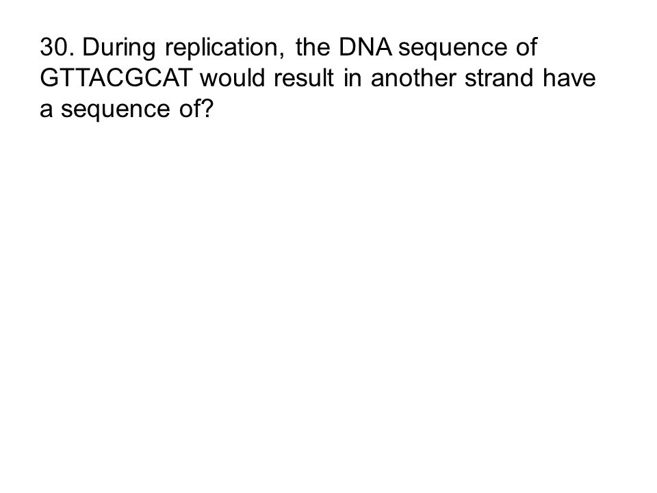 30. During replication, the DNA sequence of GTTACGCAT would result in another strand have a sequence of?