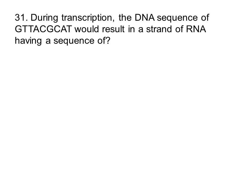 31. During transcription, the DNA sequence of GTTACGCAT would result in a strand of RNA having a sequence of?