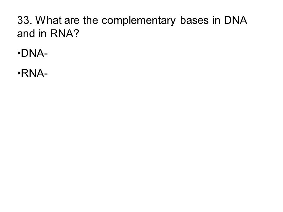 33. What are the complementary bases in DNA and in RNA? DNA- RNA-