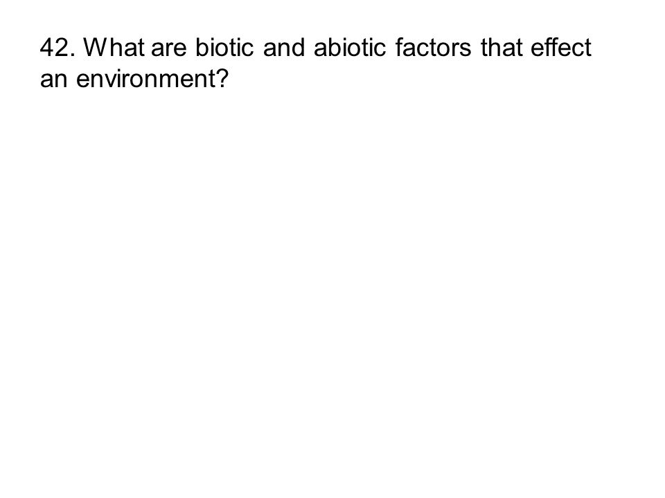 42. What are biotic and abiotic factors that effect an environment?