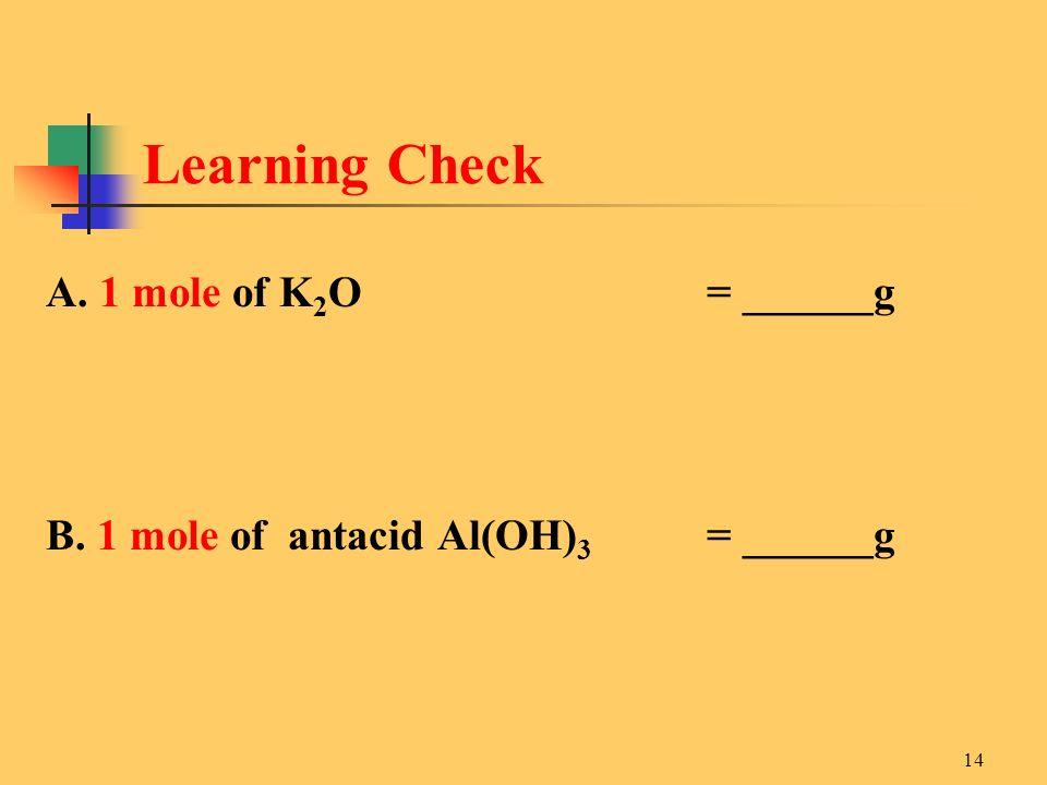 14 A. 1 mole of K 2 O = ______g B. 1 mole of antacid Al(OH) 3 = ______g Learning Check