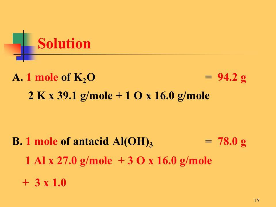 15 A. 1 mole of K 2 O= 94.2 g 2 K x 39.1 g/mole + 1 O x 16.0 g/mole B. 1 mole of antacid Al(OH) 3 = 78.0 g 1 Al x 27.0 g/mole + 3 O x 16.0 g/mole + 3