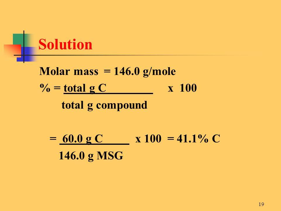 19 Molar mass = 146.0 g/mole % = total g C x 100 total g compound = 60.0 g C x 100 = 41.1% C 146.0 g MSG Solution
