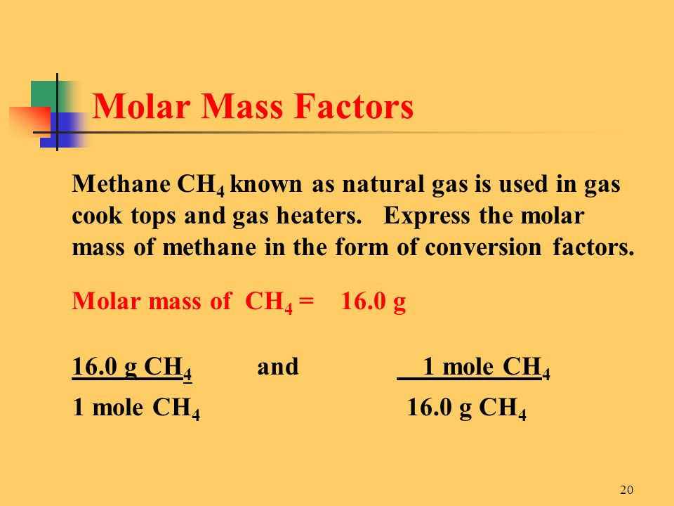 20 Methane CH 4 known as natural gas is used in gas cook tops and gas heaters. Express the molar mass of methane in the form of conversion factors. Mo