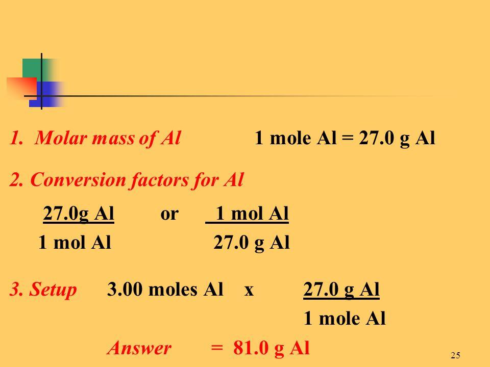 25 1. Molar mass of Al1 mole Al = 27.0 g Al 2. Conversion factors for Al 27.0g Al or 1 mol Al 1 mol Al 27.0 g Al 3. Setup3.00 moles Al x 27.0 g Al 1 m