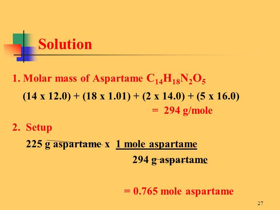 27 1. Molar mass of Aspartame C 14 H 18 N 2 O 5 (14 x 12.0) + (18 x 1.01) + (2 x 14.0) + (5 x 16.0) = 294 g/mole 2. Setup 225 g aspartame x 1 mole asp