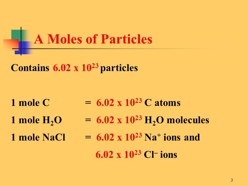 3 Contains 6.02 x 10 23 particles 1 mole C = 6.02 x 10 23 C atoms 1 mole H 2 O = 6.02 x 10 23 H 2 O molecules 1 mole NaCl = 6.02 x 10 23 Na + ions and