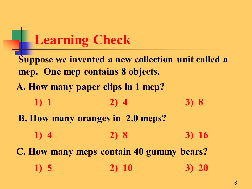 6 Suppose we invented a new collection unit called a mep. One mep contains 8 objects. A. How many paper clips in 1 mep? 1) 12) 43) 8 B. How many orang