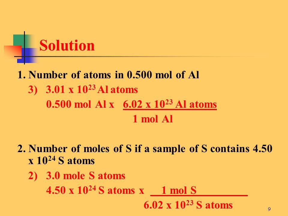 9 1. Number of atoms in 0.500 mol of Al 3) 3.01 x 10 23 Al atoms 0.500 mol Al x 6.02 x 10 23 Al atoms 1 mol Al 2. Number of moles of S if a sample of