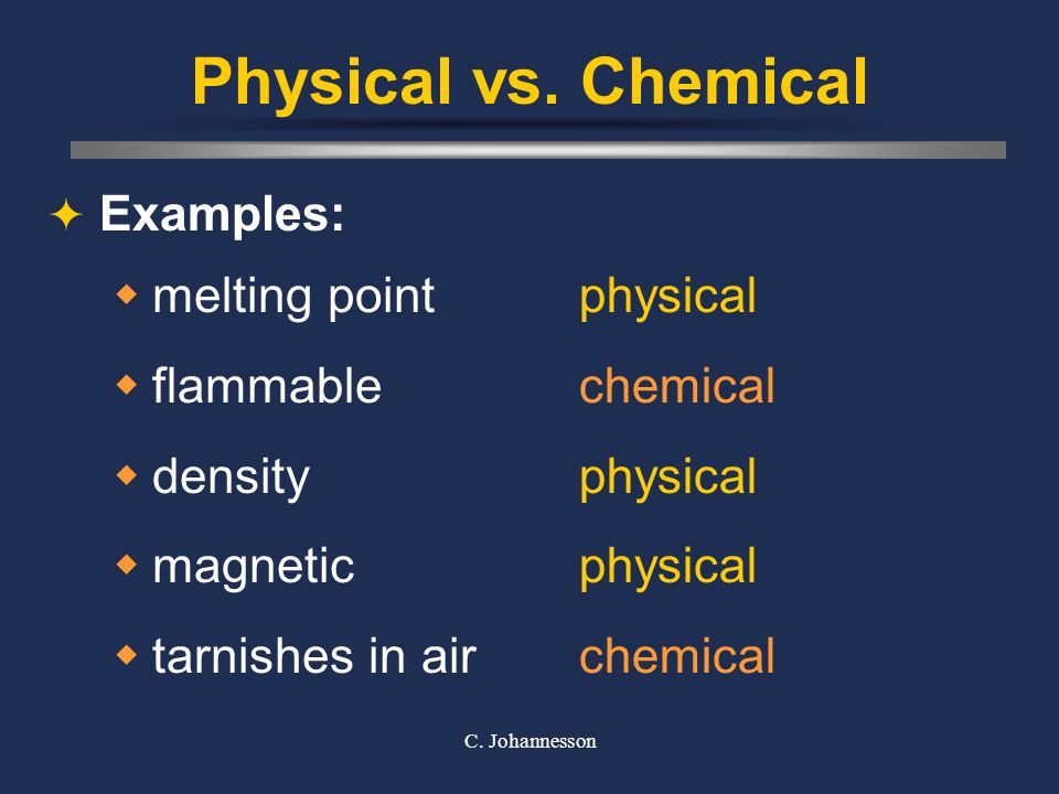 C. Johannesson Physical vs. Chemical Physical Property can be observed without changing the identity of the substance Chemical Property describes the