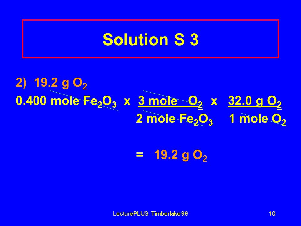 LecturePLUS Timberlake 9910 Solution S 3 2) 19.2 g O 2 0.400 mole Fe 2 O 3 x 3 mole O 2 x 32.0 g O 2 2 mole Fe 2 O 3 1 mole O 2 = 19.2 g O 2