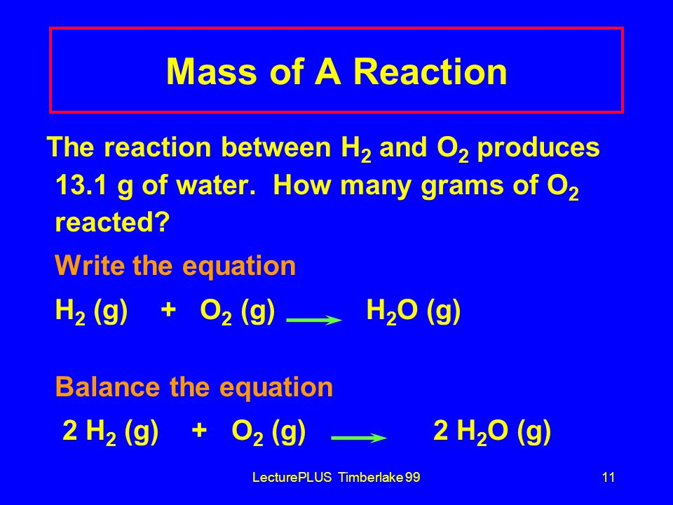 LecturePLUS Timberlake 9911 Mass of A Reaction The reaction between H 2 and O 2 produces 13.1 g of water. How many grams of O 2 reacted? Write the equ