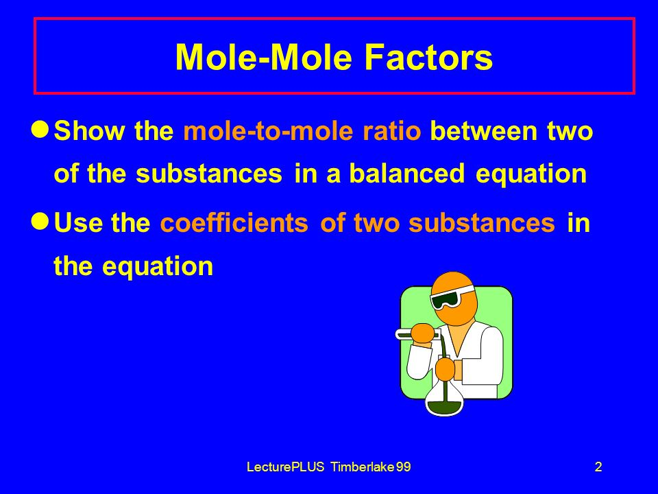 LecturePLUS Timberlake 992 Mole-Mole Factors Show the mole-to-mole ratio between two of the substances in a balanced equation Use the coefficients of