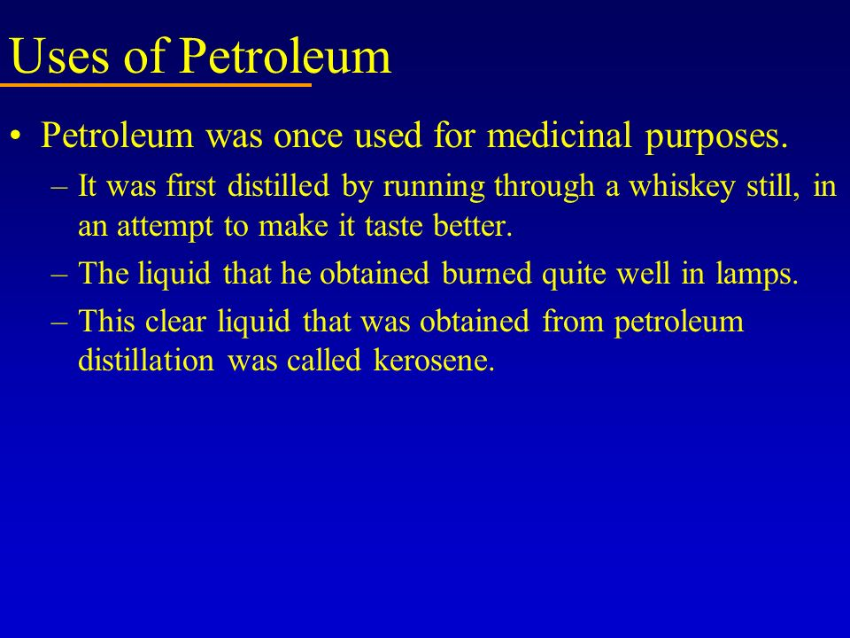 Uses of Petroleum Petroleum was once used for medicinal purposes. –It was first distilled by running through a whiskey still, in an attempt to make it