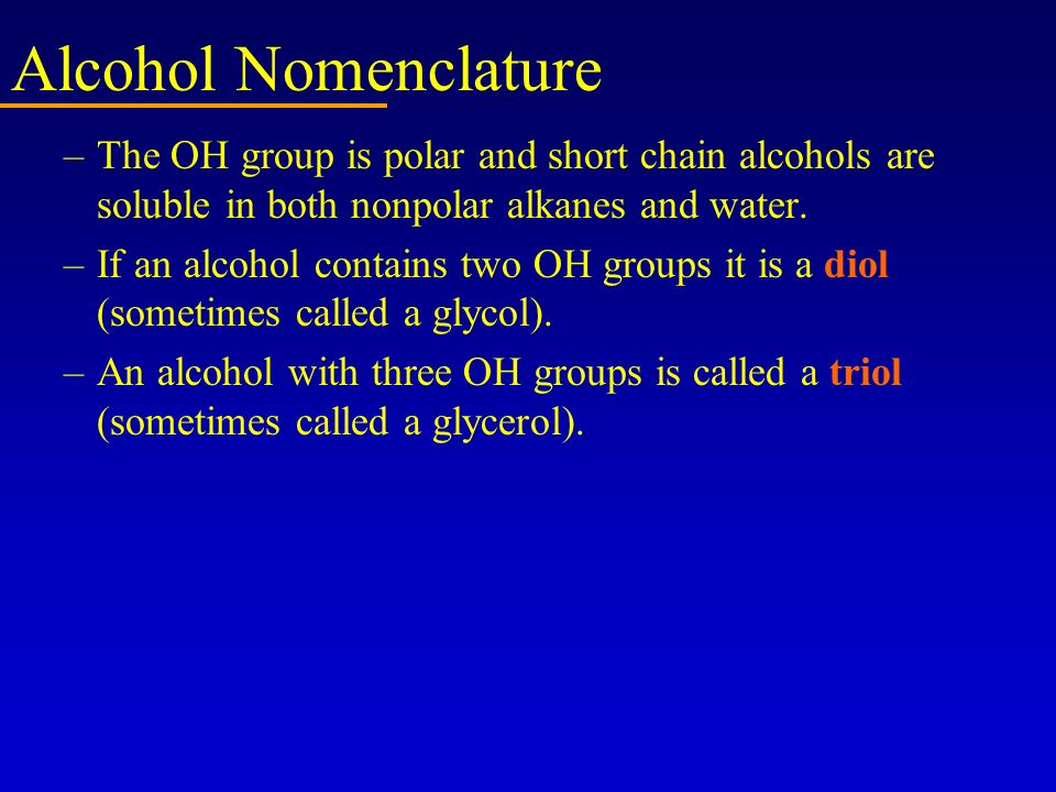 Alcohol Nomenclature –The OH group is polar and short chain alcohols are soluble in both nonpolar alkanes and water. –If an alcohol contains two OH gr