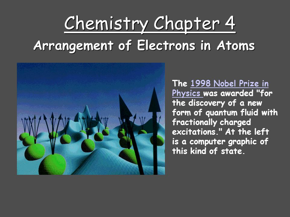 Chemistry Chapter 4 Arrangement of Electrons in Atoms The 1998 Nobel Prize in Physics was awarded for the discovery of a new form of quantum fluid with fractionally charged excitations. At the left is a computer graphic of this kind of state.1998 Nobel Prize in Physics
