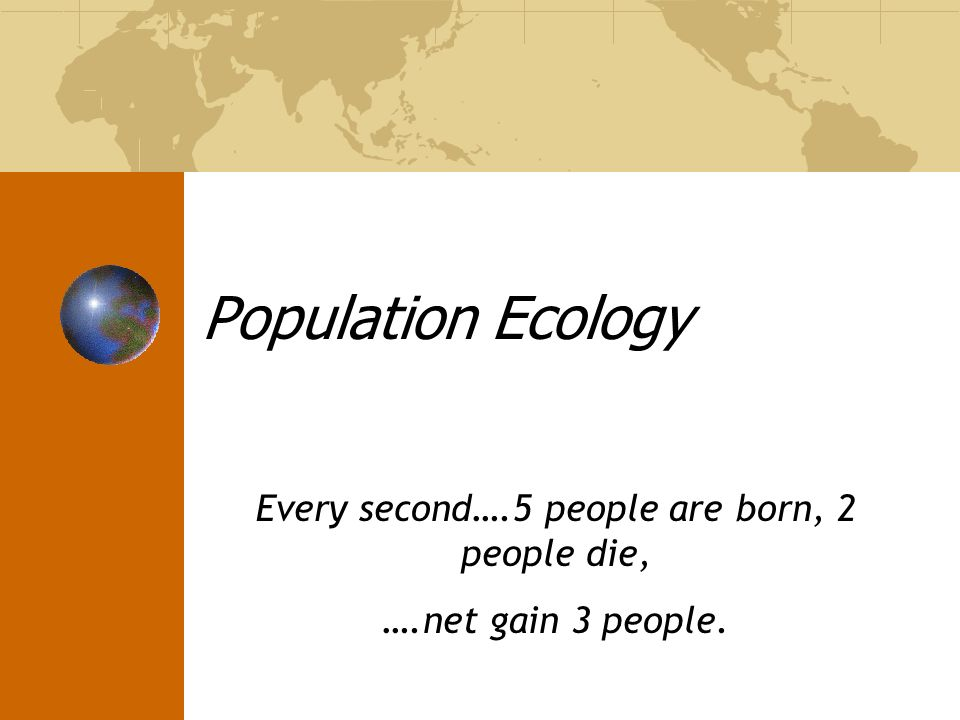 Population Ecology Every second….5 people are born, 2 people die, ….net gain 3 people.