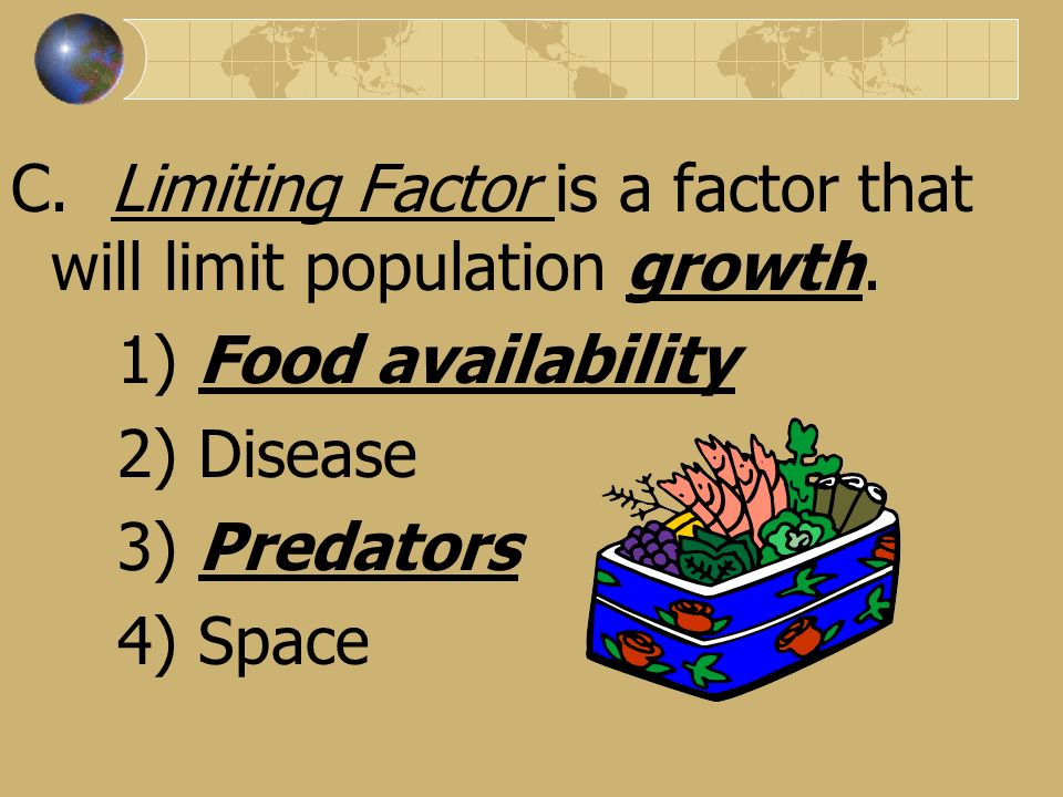 C. Limiting Factor is a factor that will limit population growth. 1) Food availability 2) Disease 3) Predators 4) Space