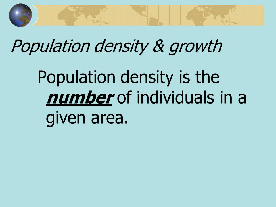 Population density & growth Population density is the number of individuals in a given area.