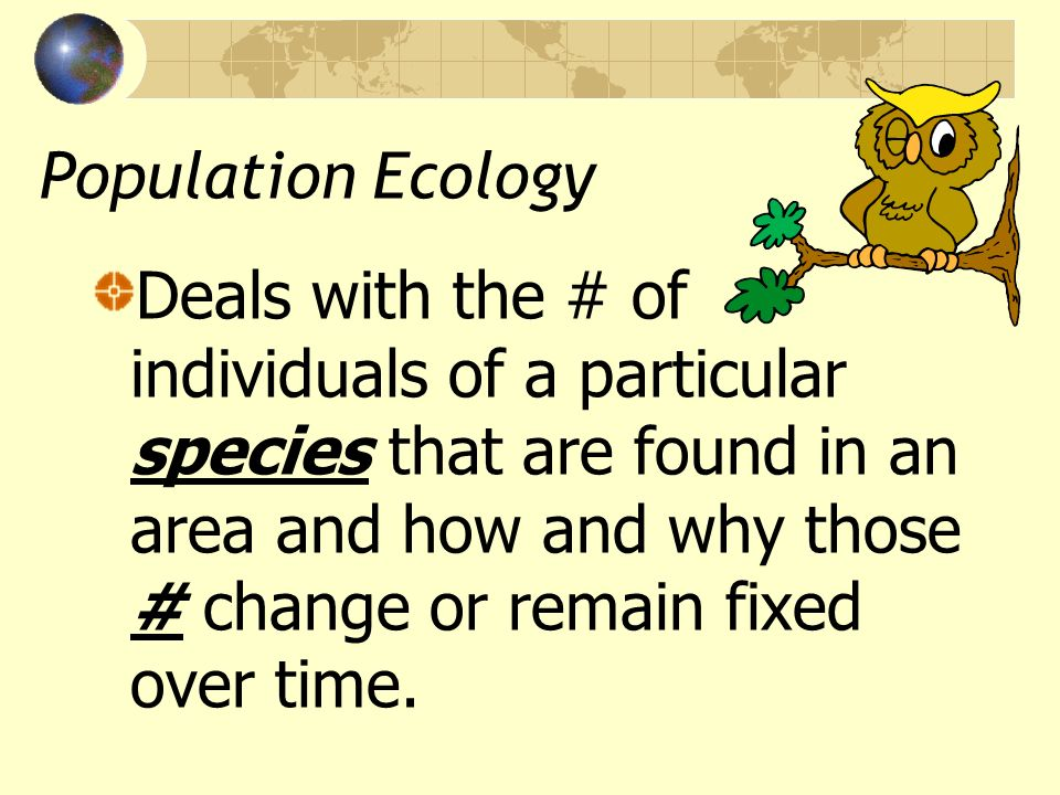 Population Ecology Deals with the # of individuals of a particular species that are found in an area and how and why those # change or remain fixed ov