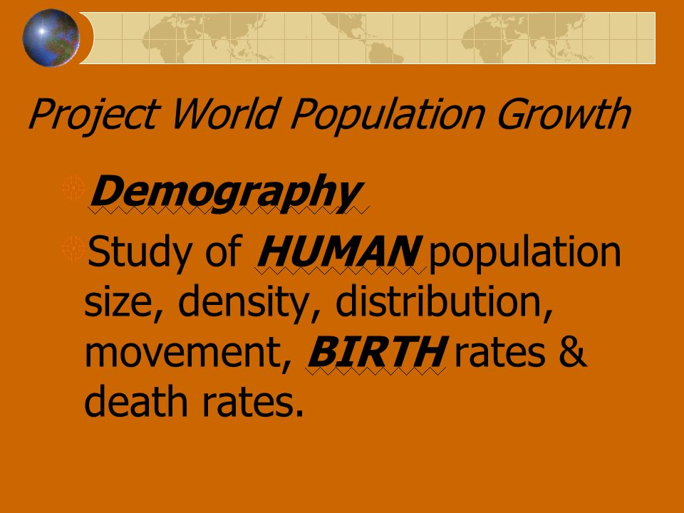 Project World Population Growth Demography Study of HUMAN population size, density, distribution, movement, BIRTH rates & death rates.