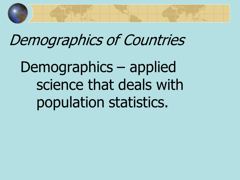 Demographics of Countries Demographics – applied science that deals with population statistics.