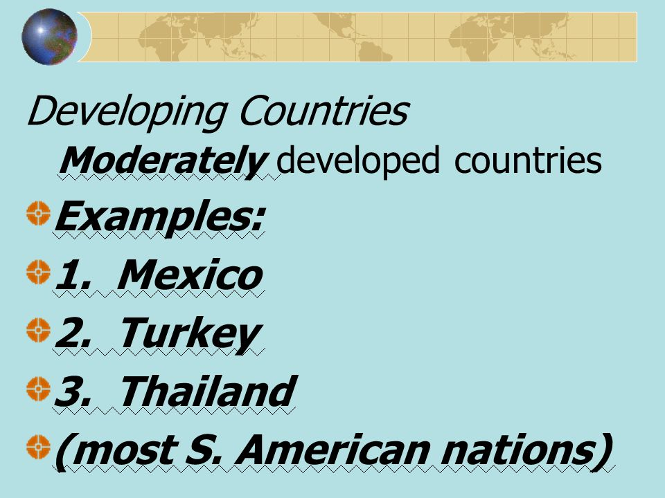 Moderately developed countries Examples: 1. Mexico 2. Turkey 3. Thailand (most S. American nations) Developing Countries