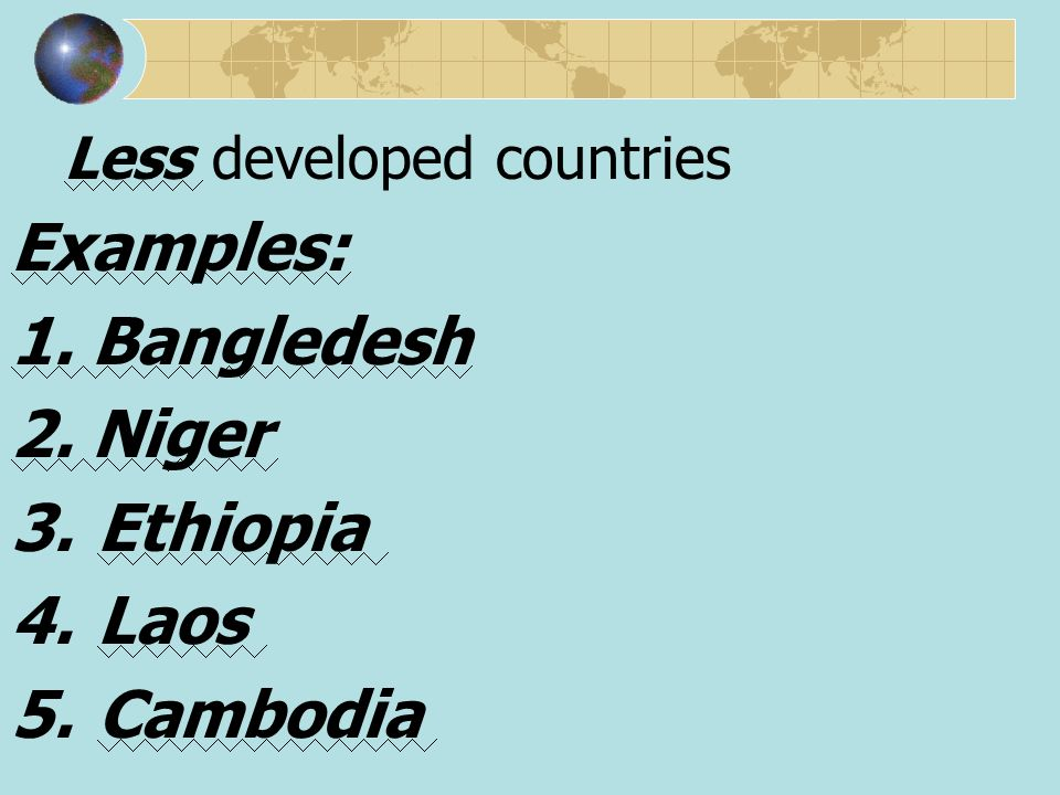 Less developed countries Examples: 1. Bangledesh 2. Niger 3.Ethiopia 4.Laos 5.Cambodia