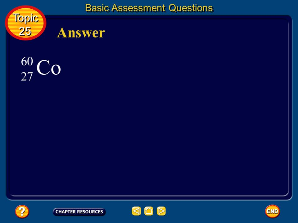 Basic Assessment Questions Question 2 Topic 25 Topic 25 What element is formed when undergoes beta decay? Give the atomic number and mass number of th
