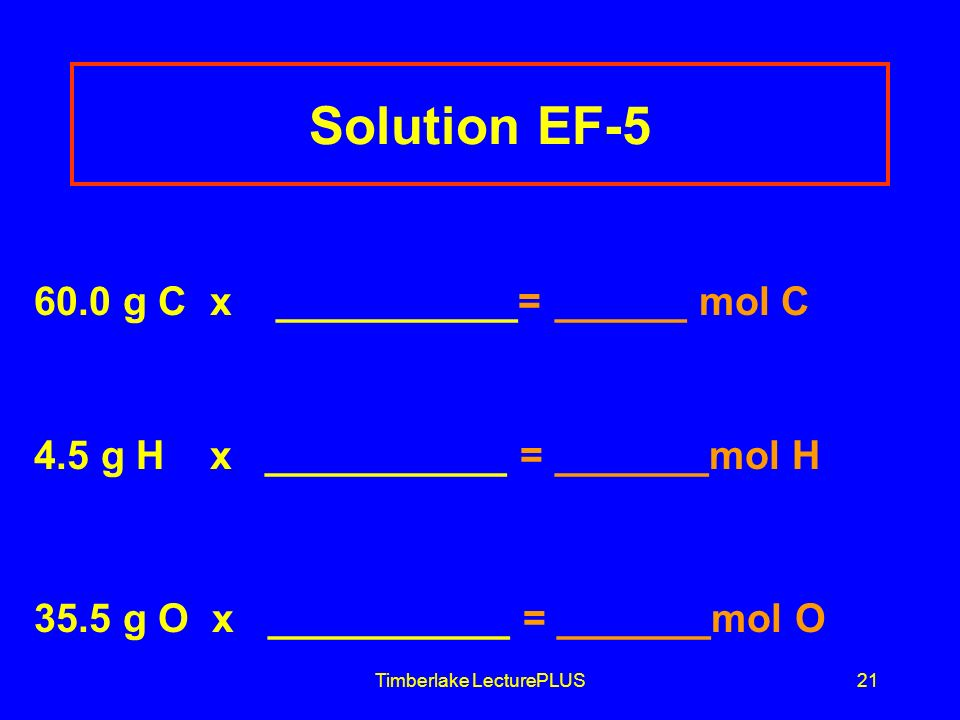 Timberlake LecturePLUS21 Solution EF-5 60.0 g C x ___________= ______ mol C 4.5 g H x ___________ = _______mol H 35.5 g O x ___________ = _______mol O