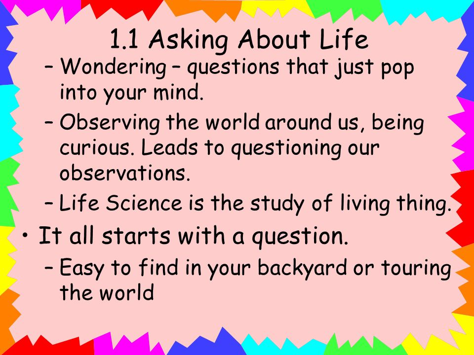 1.1 Asking About Life –Wondering – questions that just pop into your mind. –Observing the world around us, being curious. Leads to questioning our obs