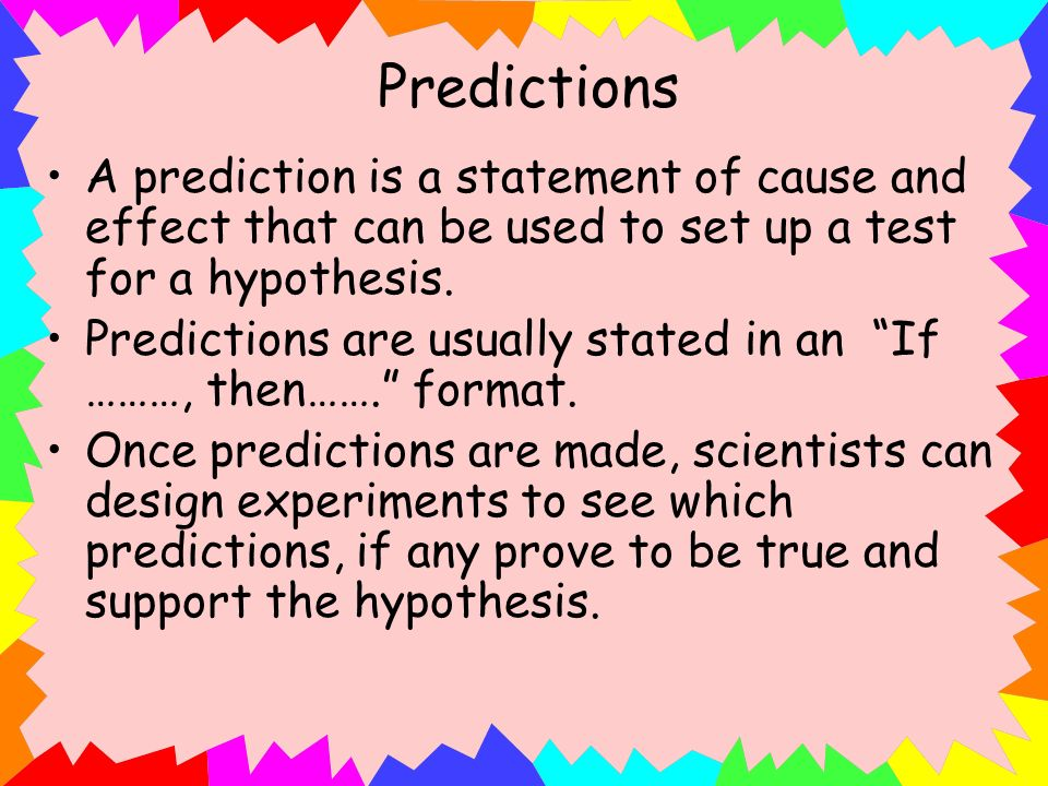 Predictions A prediction is a statement of cause and effect that can be used to set up a test for a hypothesis. Predictions are usually stated in an I
