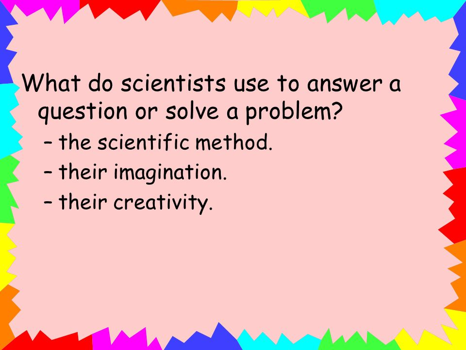 What do scientists use to answer a question or solve a problem? –the scientific method. –their imagination. –their creativity.