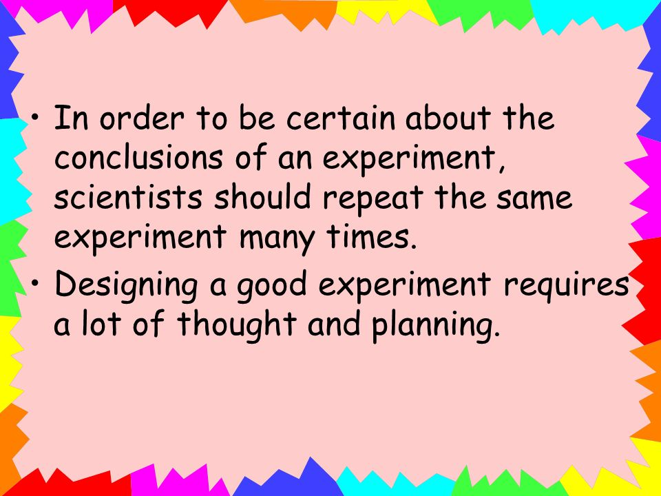 In order to be certain about the conclusions of an experiment, scientists should repeat the same experiment many times. Designing a good experiment re