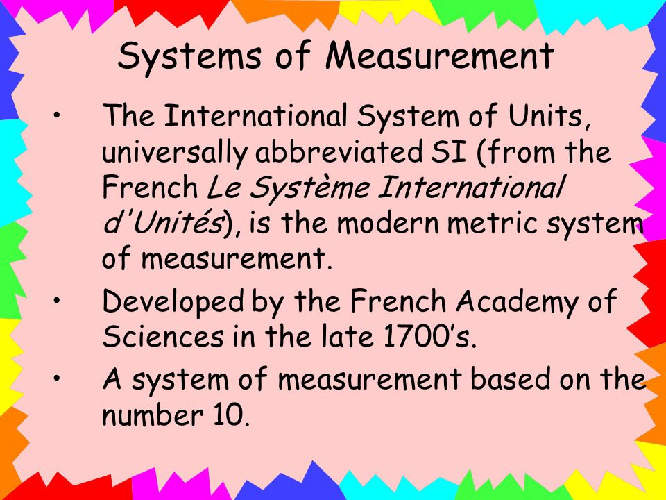 Systems of Measurement The International System of Units, universally abbreviated SI (from the French Le Système International d'Unités), is the moder