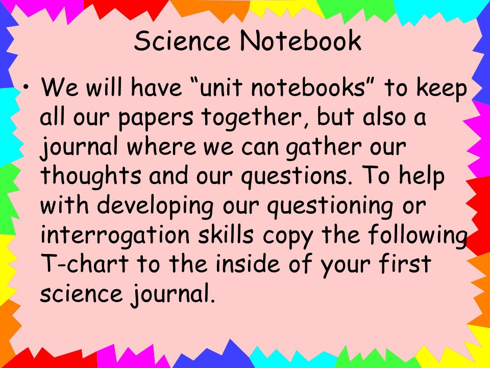 Science Notebook We will have unit notebooks to keep all our papers together, but also a journal where we can gather our thoughts and our questions. T
