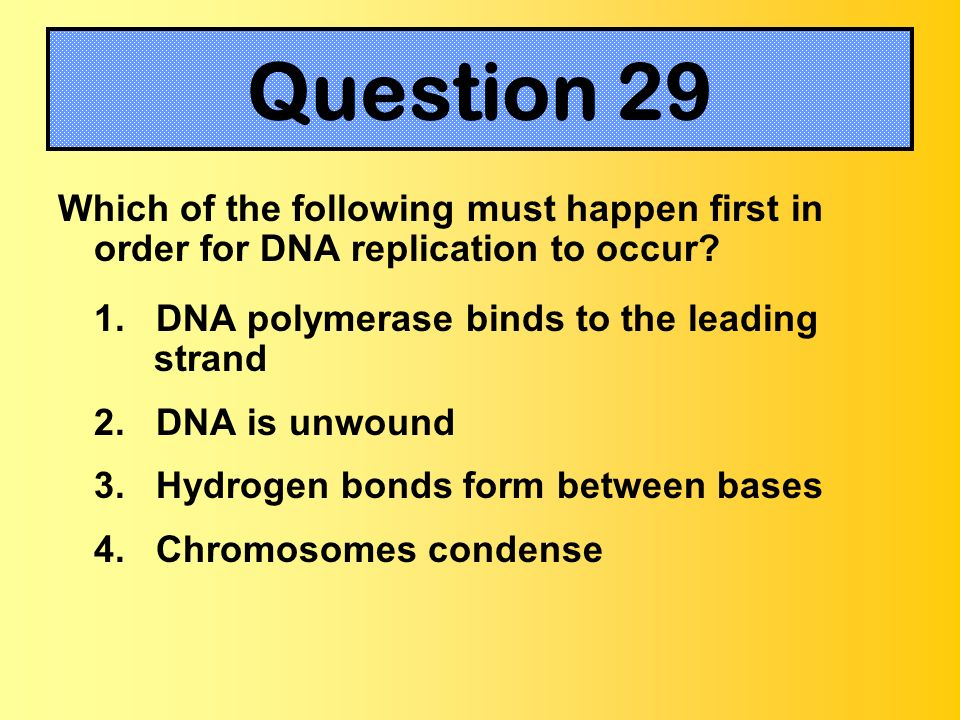 Which of the following must happen first in order for DNA replication to occur? 1. DNA polymerase binds to the leading strand 2. DNA is unwound 3. Hyd