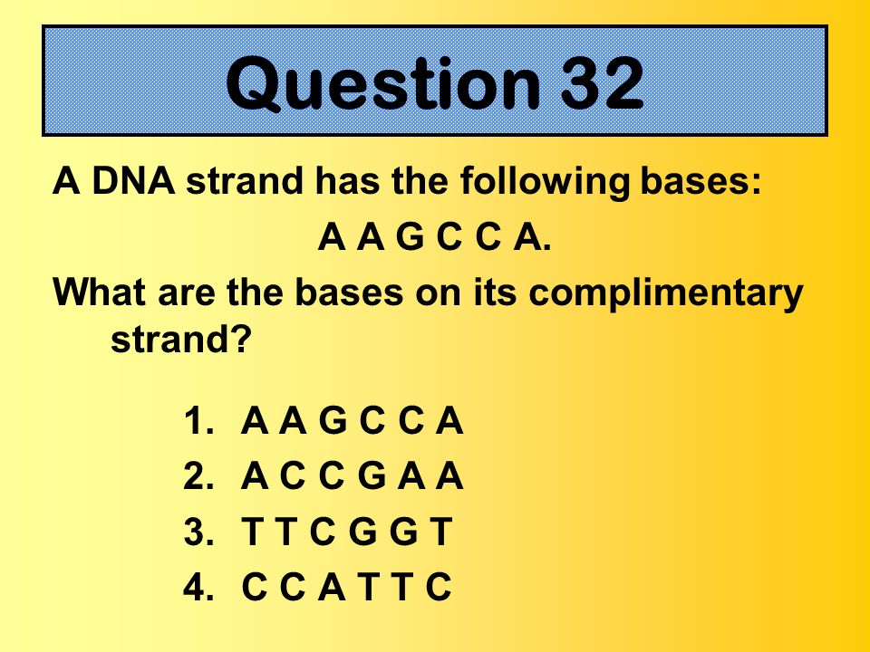 A DNA strand has the following bases: A A G C C A. What are the bases on its complimentary strand? 1. A A G C C A 2. A C C G A A 3. T T C G G T 4. C C