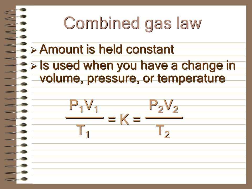 Combined gas law PV = k 1 V/T = k 2 P/T = k 3 If we combine all of the relationships from the 3 laws covered thus far (Boyles, Charless, and Gay- Lussacs) we can develop a mathematical equation that can solve for a situation where 3 variables change :