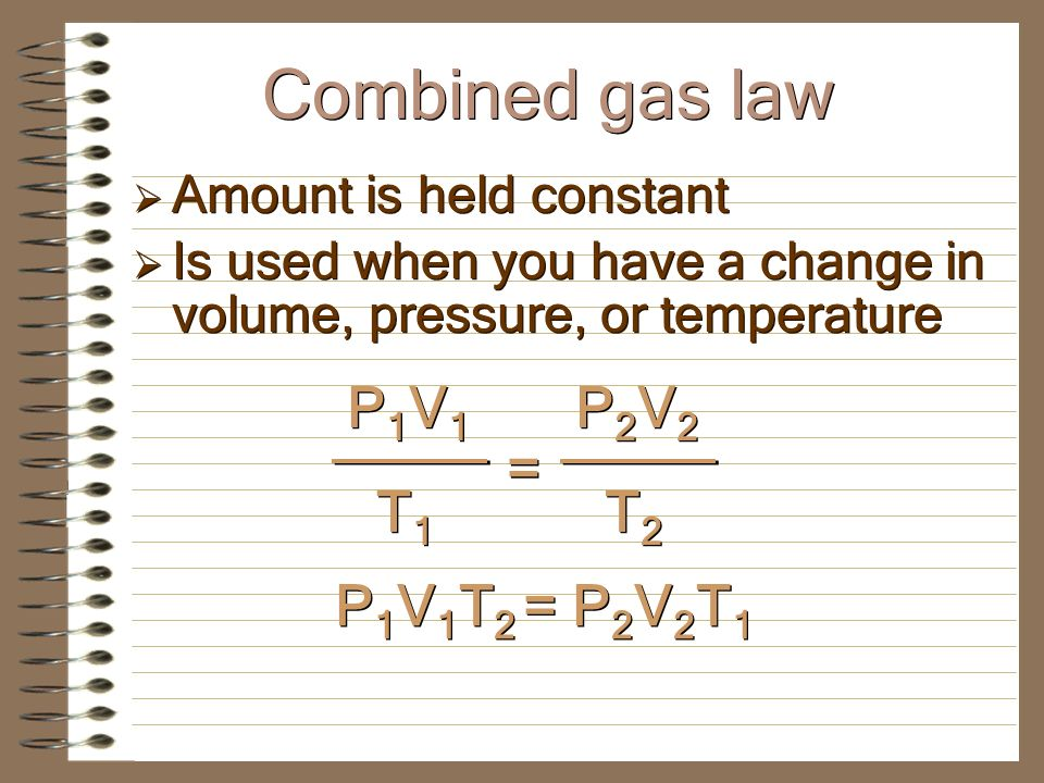 Amount is held constant Is used when you have a change in volume, pressure, or temperature Amount is held constant Is used when you have a change in volume, pressure, or temperature P1V1P1V1 P1V1P1V1 T1T1 T1T1 = K = P2V2P2V2 P2V2P2V2 T2T2 T2T2 Combined gas law