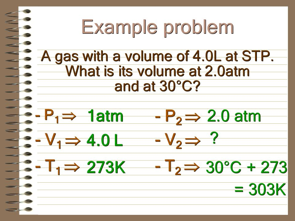 Amount is held constant Is used when you have a change in volume, pressure, or temperature Amount is held constant Is used when you have a change in volume, pressure, or temperature P 1 V 1 T 2 = P 2 V 2 T 1 P1V1P1V1 P1V1P1V1 T1T1 T1T1 = = P2V2P2V2 P2V2P2V2 T2T2 T2T2